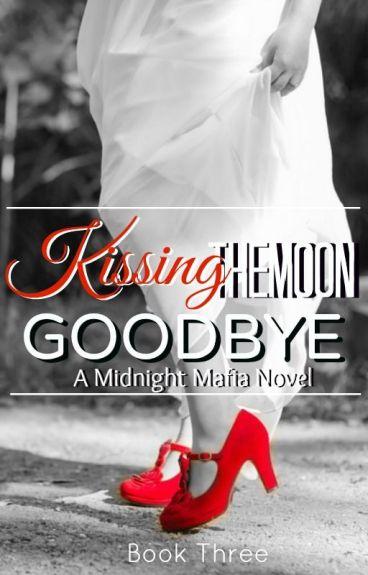Kissing The Moon Goodbye - A Midnight Mafia Novel