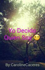 Yo Decido Quien Soy :D by CarolineCaceres