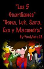 """""""Los 5 Guardianes"""" """"Gona, Luh, Sara, Exo y Macundra"""" by PaoMora28"""
