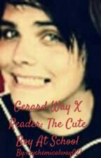 Gerard Way X Reader: The Cute Boy At School by greendaytroubledtime