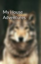 My House Adventures  by alyssahardesty