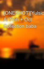 [ONESHOT][Yulsic] Ái Tình + Oct. Collection.baba by nhok_dontcry