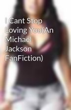 I Cant Stop Loving You(An Michael Jackson FanFiction) by EffYuhh