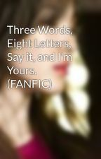 Three Words, Eight Letters, Say it, and I'm Yours. (FANFIC) by feelingwriter