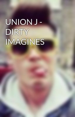 UNION J -  DIRTY IMAGINES