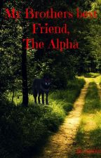 My Brothers best Friend,The Alpha by cookkiiees