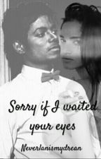 Sorry If I waited your eyes ||m.j|| by Neverlandismydream