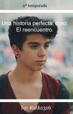 Una historia perfecta, creo. El reencuentro...(Segunda temporada) •Terminada• by Ruth1316