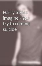 Harry Styles imagine - You try to commit suicide by 1DFull_Fanfics4yuh