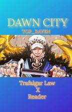 Dawn City {Trafalgar Law X Reader} by TOP_RAVEN