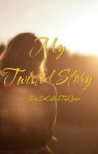 My Twisted Story (Revising) by ImCalledTheQueen