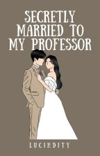 Secretly married to my professor by lucihdity