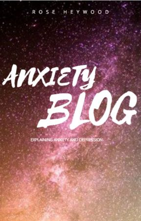 Anxiety Blog. by RoseHeywood