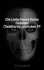 Die Liebe Kennt Keine Grenzen (Taddl/ardy...youtuber FF by 2Cupcake8
