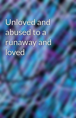 Unloved and abused to a runaway and loved
