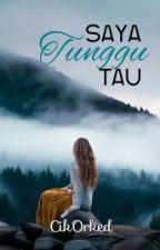 Saya Tunggu Tau ✔ by cikorked