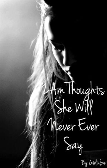 2AM Thoughts She Will Never Ever Say by Girlinlove