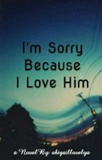 I'm Sorry Because I Love Him by abigaillovelya