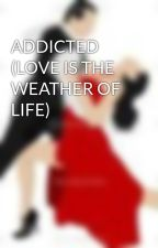 ADDICTED  (LOVE IS THE WEATHER OF LIFE) by DivyaNayak