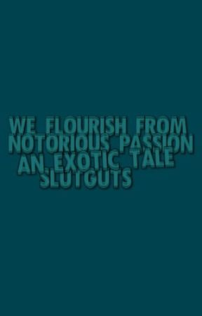 we flourish from notorious passion. by SLUTGUTS