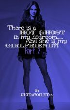 There is a Hot ghost in my bedroom....And she is my GIRLFRIEND?! Part 2 by Ultravoilet101