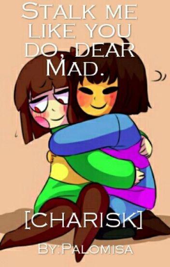 Stalk me like you do, dear Mad. 『CHARISK』
