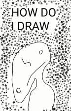 HOw DO I DrAw?? by CreativeLoser02