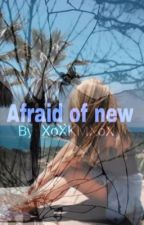 Afraid of new by xoxkmxox
