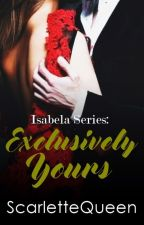 Isabela Series 2: Exclusively Yours by ScarletteQueen