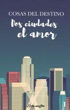 Dos Ciudades, El Amor || Cosas del destino I [editando] by XxLidia_GxX