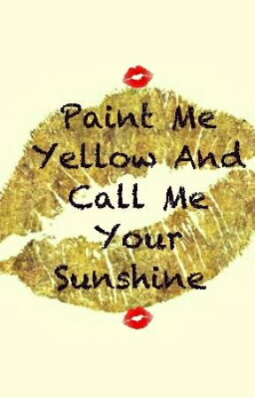 Paint Me Yellow And Call Me Your Sunshine by LexyHanes