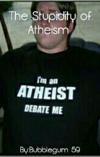 The Stupidity Of Atheism by Bubblegum59