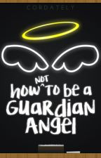 How Not to be a Guardian Angel | Wattys2016 by trainwreck_