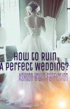How to Ruin a Perfect Wedding?  x Ashton Irwin by xlostxkidx