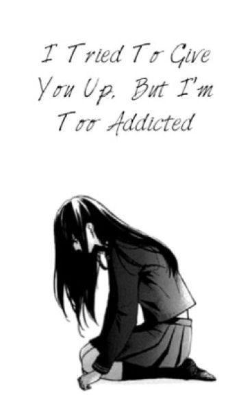 I Tried To Give You Up, But I'm Too Addicted.