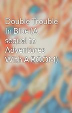 Double Trouble In Blue (A sequel to Adventures With A BOOM) by UnknowWriter19