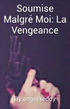 Soumise Malgré Moi: La Vengeance by angeliquewiart