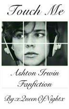 Touch Me || Ashton Irwin by xQueenOfNightx