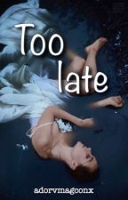 Too late by adorvmagconx