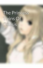 The Princess Twins Of Okasis by awesomegurl3256