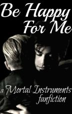 Be Happy For Me - A Mortal Instruments fanfic by SilverySparks
