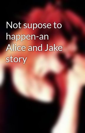Not supose to happen-an Alice and Jake story by Paramoregirl7