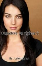 Caçadora De Alphas 2 (Completo) by Lelehzinhah