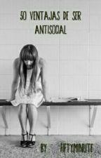 50 Ventajas De Ser Antisocial by Dannycvx