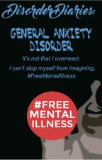 Disorder Diaries: General Anxiety Disorder by DisorderDiaries
