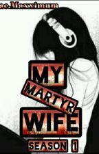 MY MARTYR WIFE - SEASON 1 by bae_maxximum