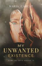 My Unwanted Existence (Game of Love Series #1) by Maria_CarCat