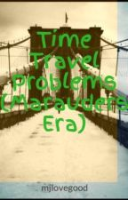Time Travel Problems (Marauders Era) by mjlovegood