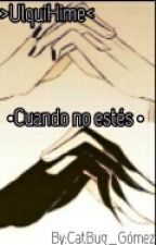 >UlquiHime< •Cuando No Estés•  by CatBug_Gomez