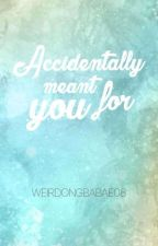 Accidentally meant for you #Wattys2016 by Weirdongbabae08